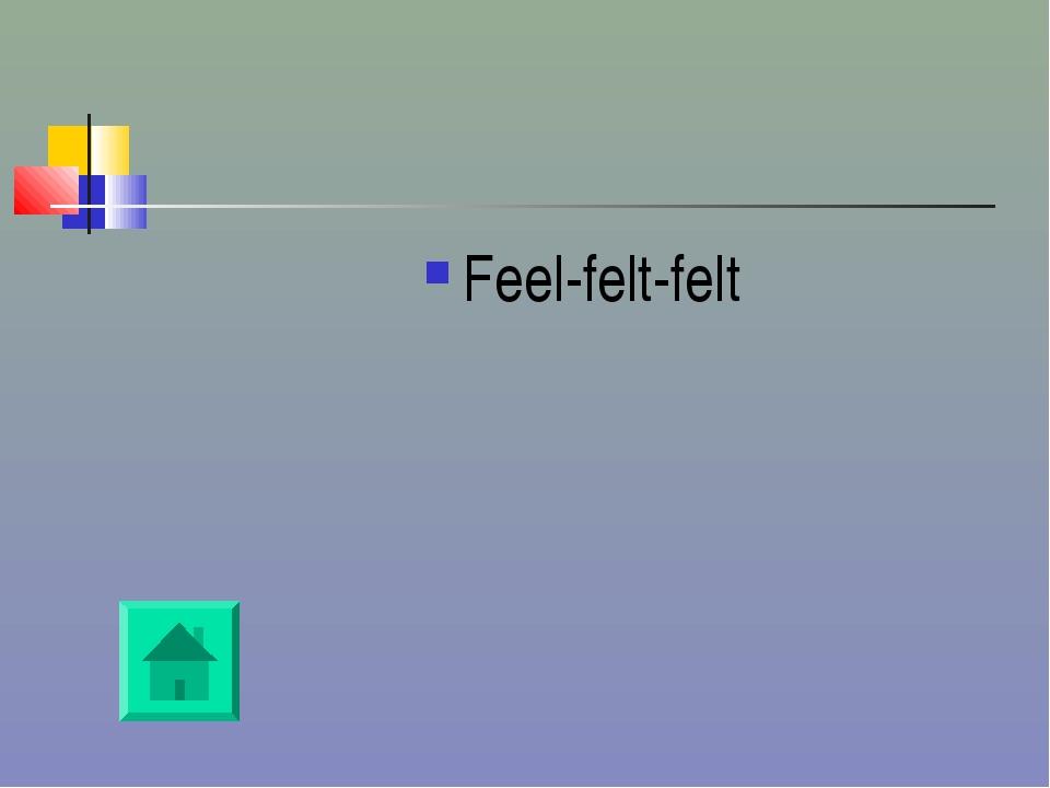 Feel-felt-felt