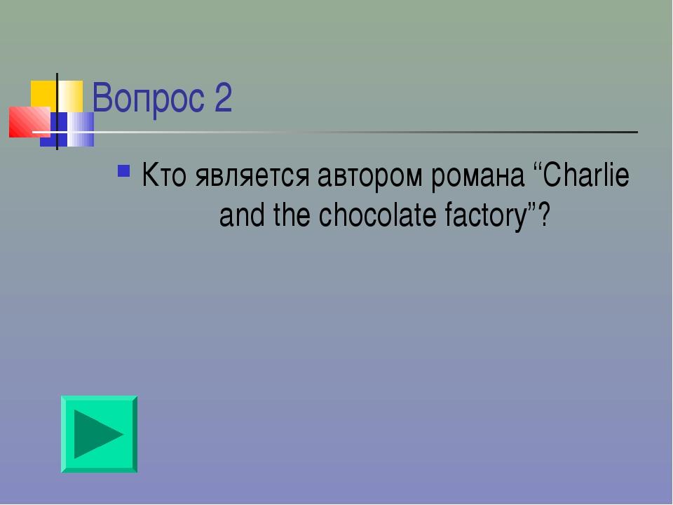 """Вопрос 2 Кто является автором романа """"Charlie and the chocolate factory""""?"""