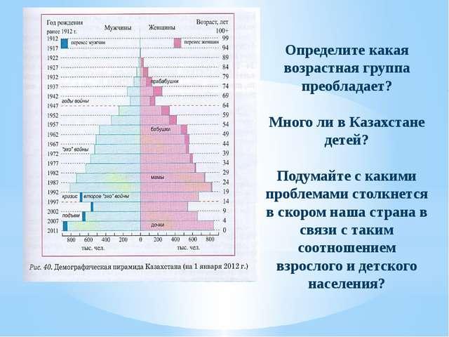 Определите какая возрастная группа преобладает? Много ли в Казахстане детей?...