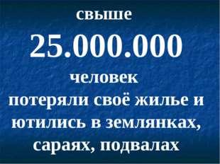 свыше 25.000.000 человек потеряли своё жилье и ютились в землянках, сараях, п