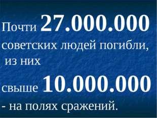 Почти 27.000.000 советских людей погибли, из них свыше 10.000.000 - на полях