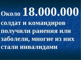 Около 18.000.000 солдат и командиров получили ранения или заболели, многие из