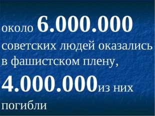 около 6.000.000 советских людей оказались в фашистском плену, 4.000.000из них