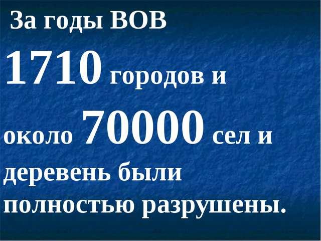 За годы ВОВ 1710 городов и около 70000 сел и деревень были полностью разруше...