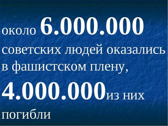 около 6.000.000 советских людей оказались в фашистском плену, 4.000.000из них...
