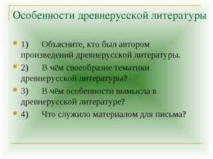 Особенности древнерусской литературы 1) Объясните, кто был автором произведен