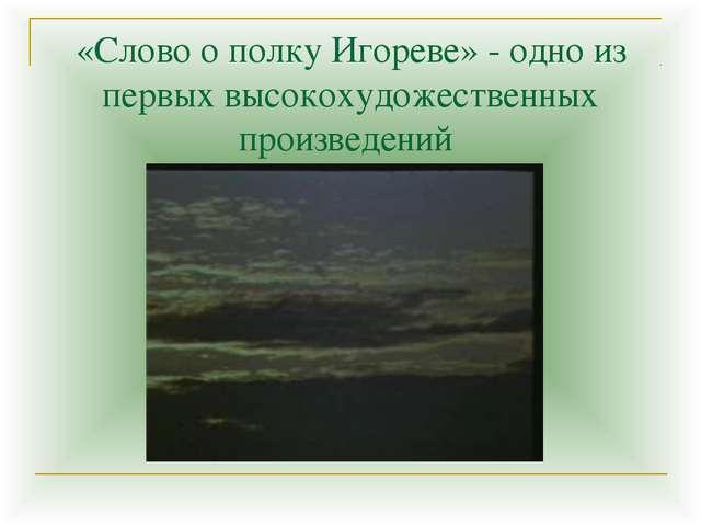 «Слово о полку Игореве» - одно из первых высокохудожественных произведений