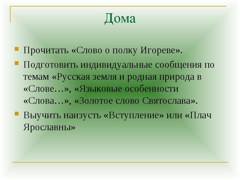 Дома Прочитать «Слово о полку Игореве». Подготовить индивидуальные сообщения...