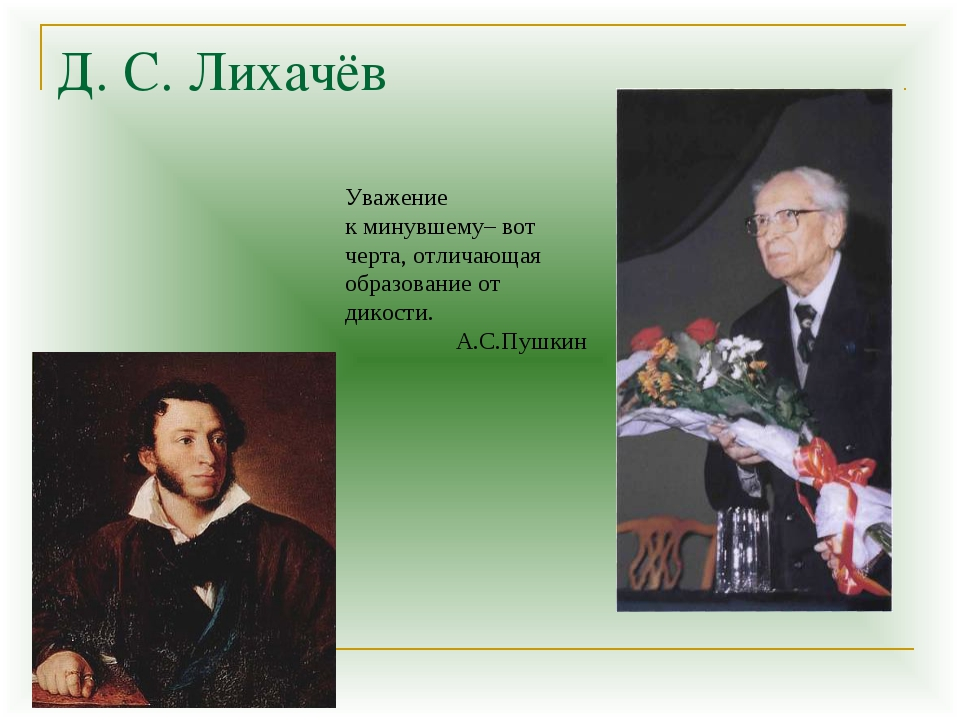 Д. С. Лихачёв Уважение к минувшему– вот черта, отличающая образование от дико...
