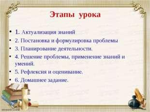 Этапы урока 1. Актуализация знаний 2. Постановка и формулировка проблемы 3. П