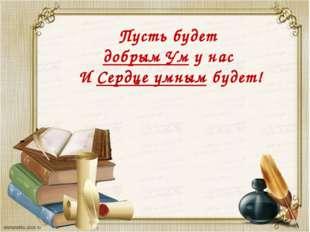 Пусть будет добрым Ум у нас И Сердце умным будет!