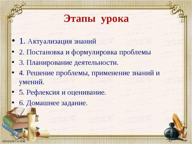 Этапы урока 1. Актуализация знаний 2. Постановка и формулировка проблемы 3. П...