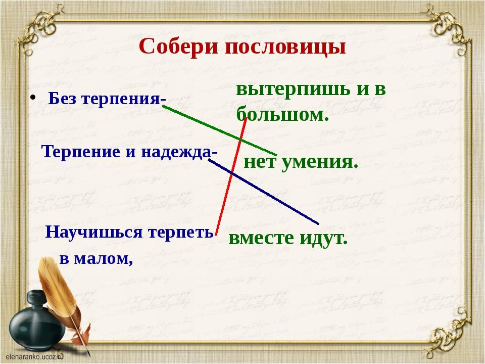 Составить пословицы из слов терпенья нет без ученья