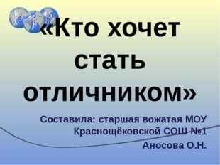 «Кто хочет стать отличником» Составила: старшая вожатая МОУ Краснощёковской С