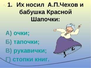 1.Их носил А.П.Чехов и бабушка Красной Шапочки: А) очки; Б) тапочки; В) рука