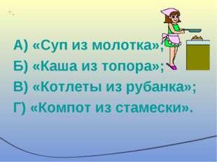 А) «Суп из молотка»; Б) «Каша из топора»; В) «Котлеты из рубанка»; Г) «Компот