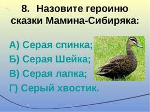 8.Назовите героиню сказки Мамина-Сибиряка: А) Серая спинка; Б) Серая Шейка;