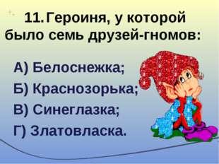 11.Героиня, у которой было семь друзей-гномов: А) Белоснежка; Б) Краснозорьк