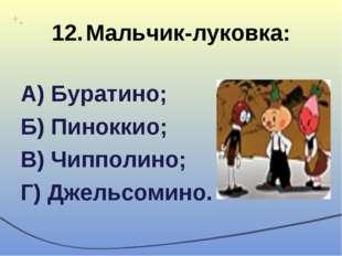 12.Мальчик-луковка: А) Буратино; Б) Пиноккио; В) Чипполино; Г) Джельсомино.