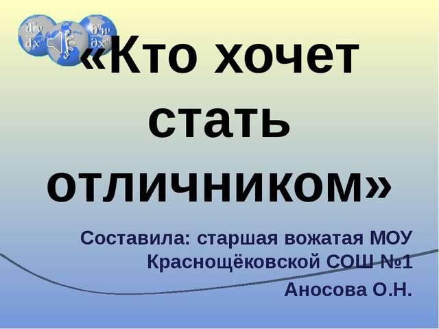 «Кто хочет стать отличником» Составила: старшая вожатая МОУ Краснощёковской С...