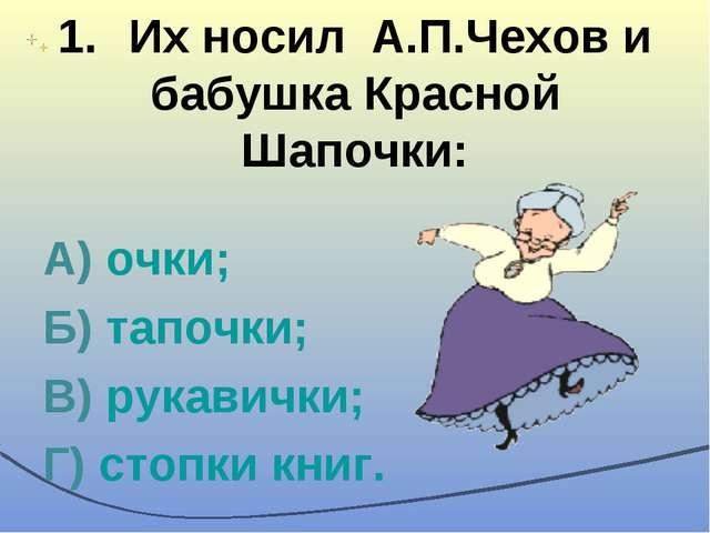 1.Их носил А.П.Чехов и бабушка Красной Шапочки: А) очки; Б) тапочки; В) рука...