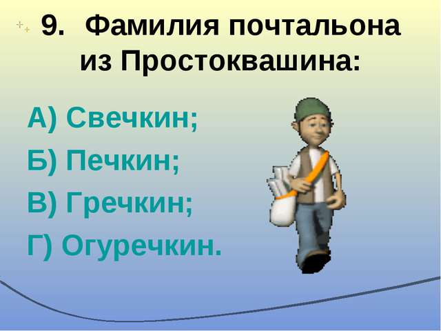 9.Фамилия почтальона из Простоквашина: А) Свечкин; Б) Печкин; В) Гречкин; Г)...