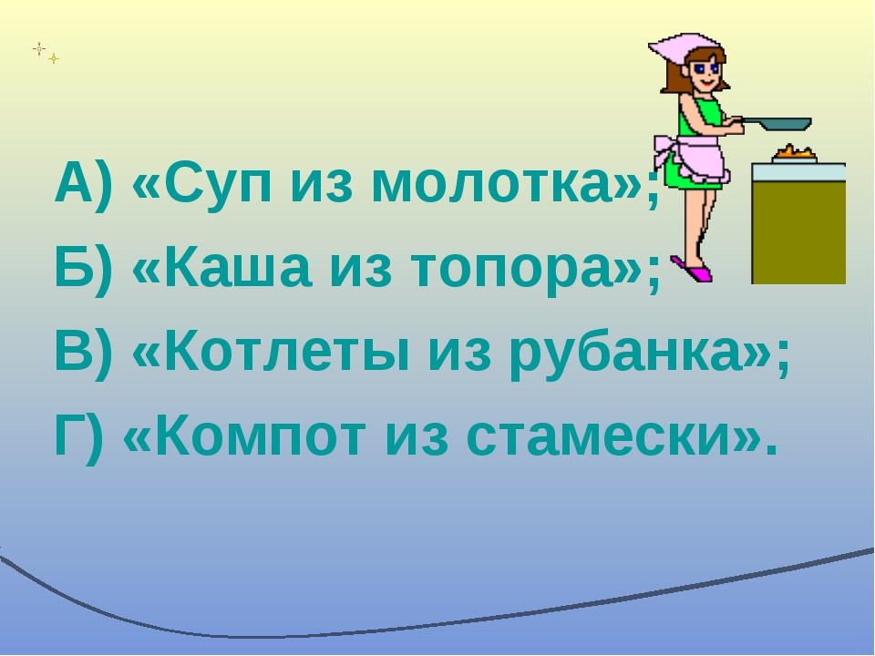 А) «Суп из молотка»; Б) «Каша из топора»; В) «Котлеты из рубанка»; Г) «Компот...