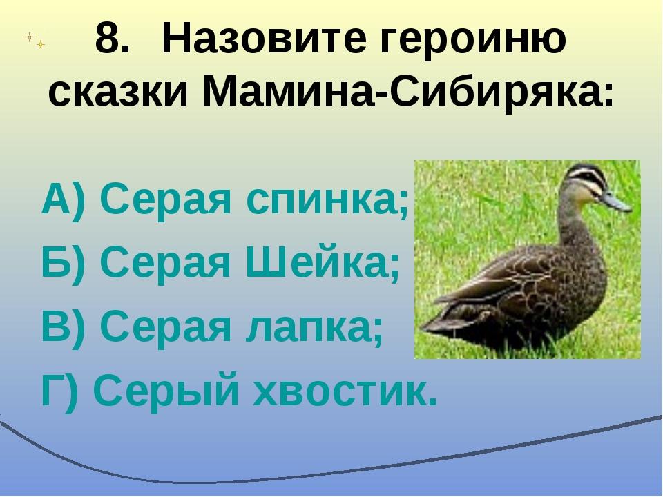 8.Назовите героиню сказки Мамина-Сибиряка: А) Серая спинка; Б) Серая Шейка;...