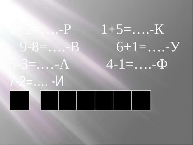 2+2=….-Р 1+5=….-К 9-8=….-В 6+1=….-У 5-3=.…-А 4-1=….-Ф 7-2=…. -И