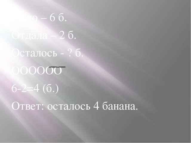 Было – 6 б. Отдала – 2 б. Осталось - ? б. ОООООО 6-2=4 (б.) Ответ: осталось 4...