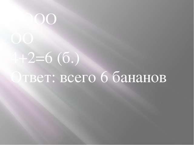 ОООО ОО 4+2=6 (б.) Ответ: всего 6 бананов