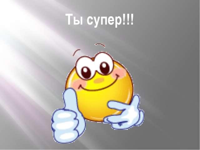 Ты супер!!!