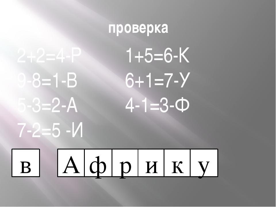 проверка 2+2=4-Р 1+5=6-К 9-8=1-В 6+1=7-У 5-3=2-А 4-1=3-Ф 7-2=5 -И в А ф р и к у