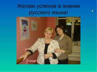 Желаю успехов в знании русского языка!