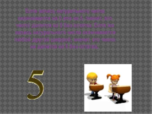 Если запись натурального числа оканчивается на 0 или на 5, значит, это число...
