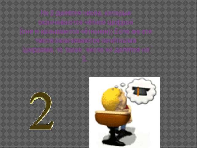 На 2 делятся числа, которые оканчиваются чётной цифрой (они и называются чётн...