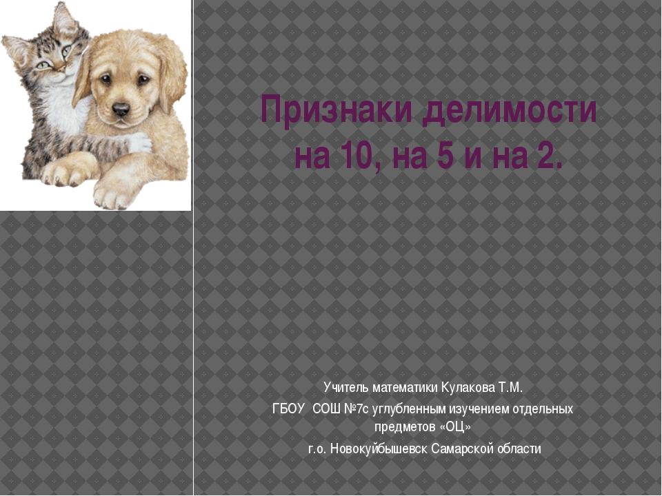 Признаки делимости на 10, на 5 и на 2. Учитель математики Кулакова Т.М. ГБОУ...