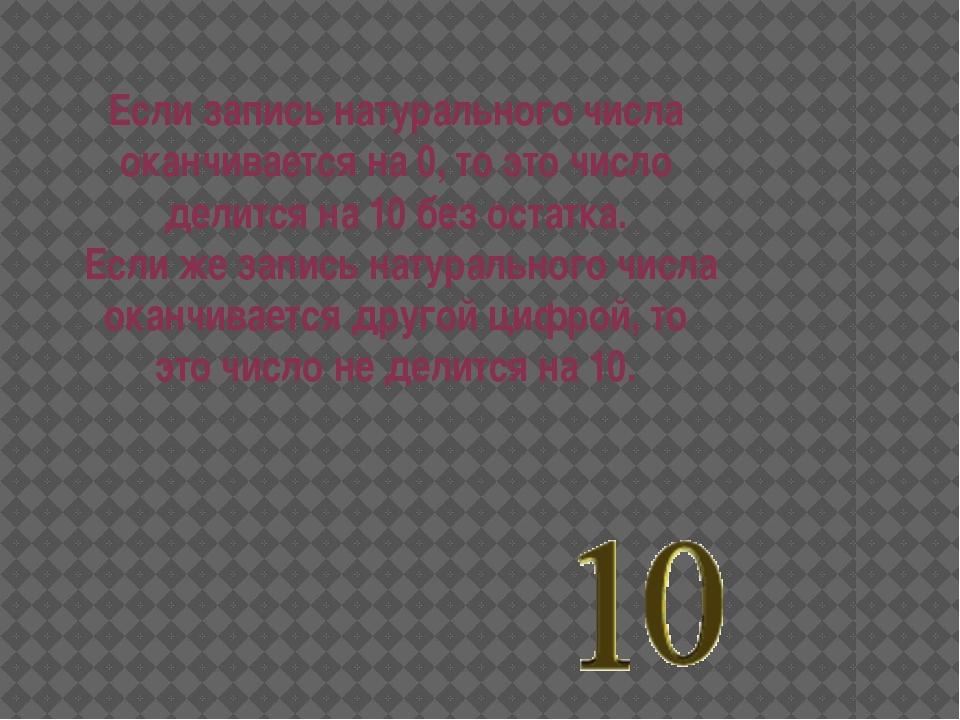 Если запись натурального числа оканчивается на 0, то это число делится на 10...