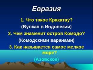 Евразия 1. Что такое Кракатау? (Вулкан в Индонезии) 2. Чем знаменит остров Ко
