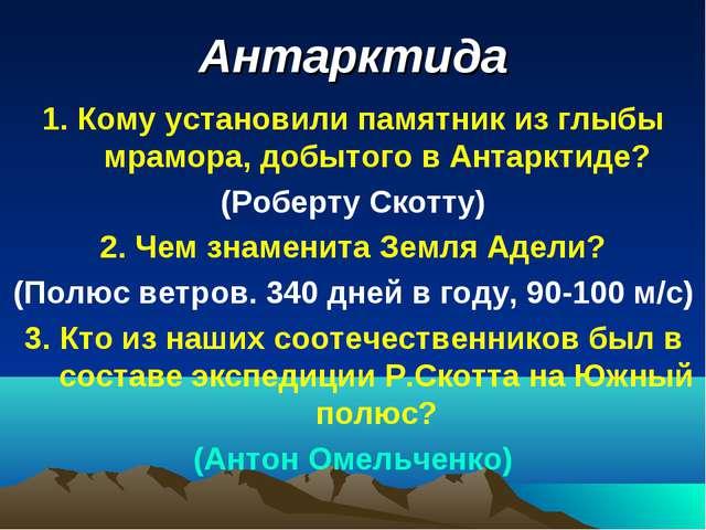 Антарктида 1. Кому установили памятник из глыбы мрамора, добытого в Антарктид...