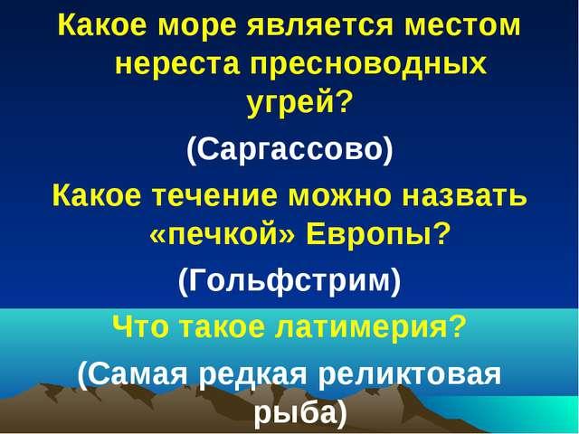 Какое море является местом нереста пресноводных угрей? (Саргассово) Какое теч...