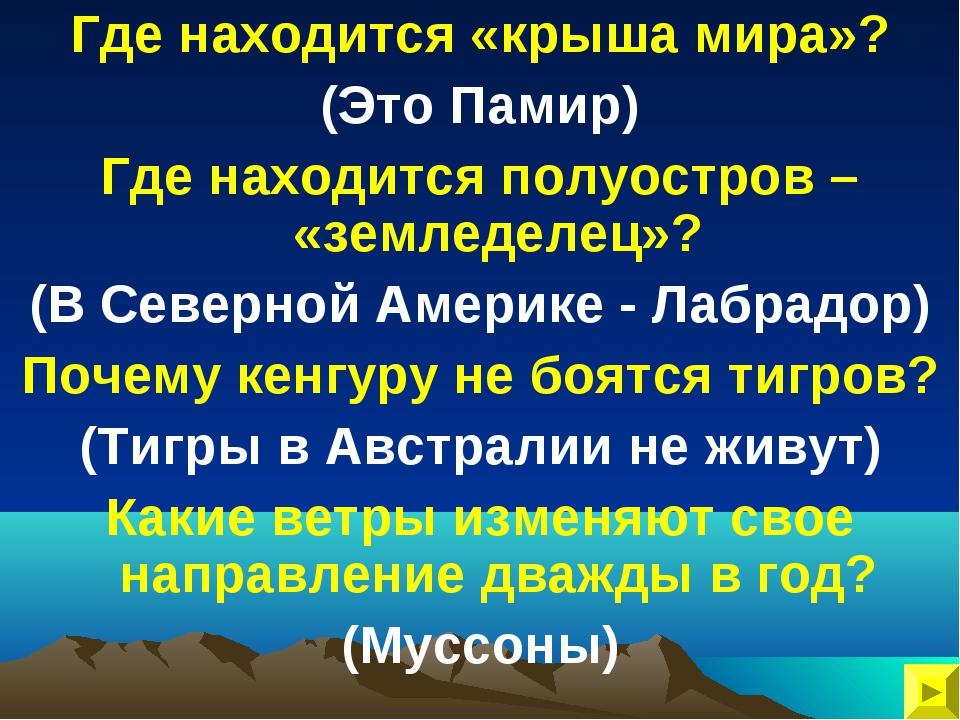 Где находится «крыша мира»? (Это Памир) Где находится полуостров – «земледеле...