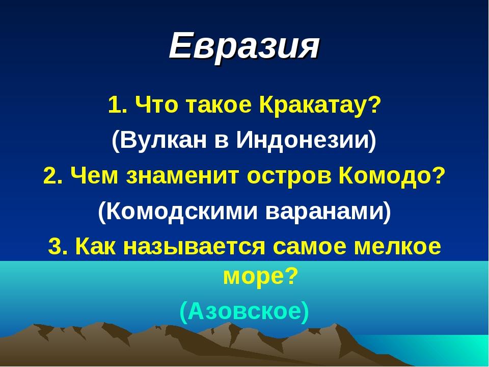 Евразия 1. Что такое Кракатау? (Вулкан в Индонезии) 2. Чем знаменит остров Ко...