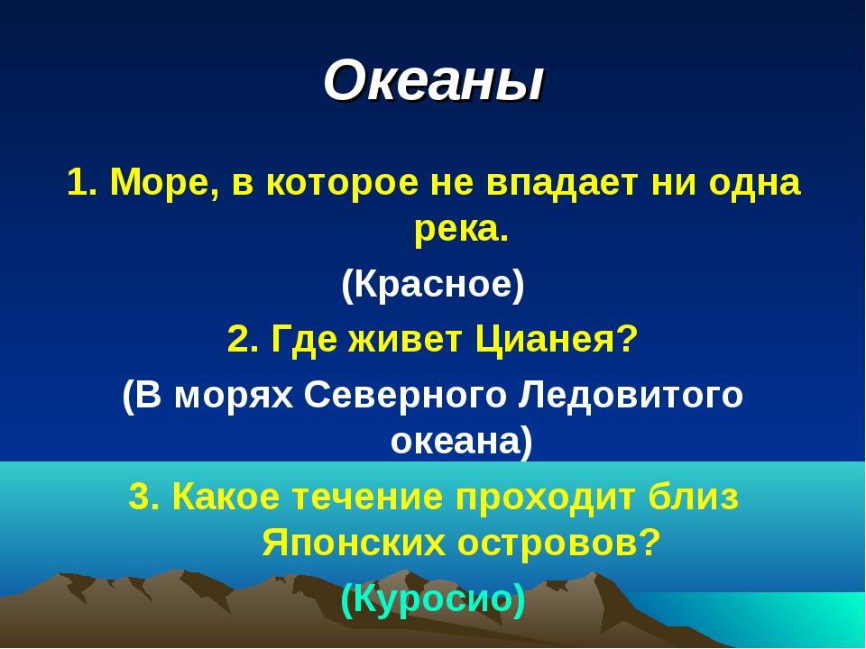 Океаны 1. Море, в которое не впадает ни одна река. (Красное) 2. Где живет Циа...