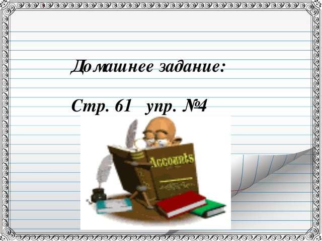 Домашнее задание: Стр. 61 упр. №4
