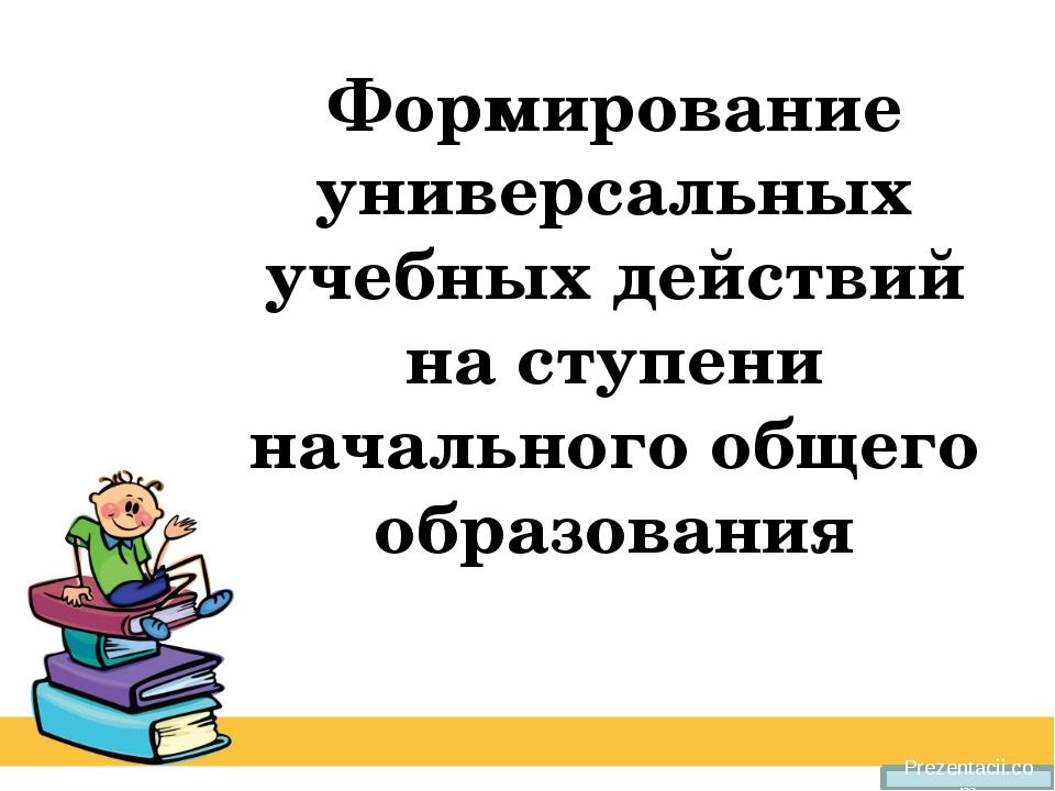 Prezentacii.com Формирование универсальных учебных действий на ступени началь...