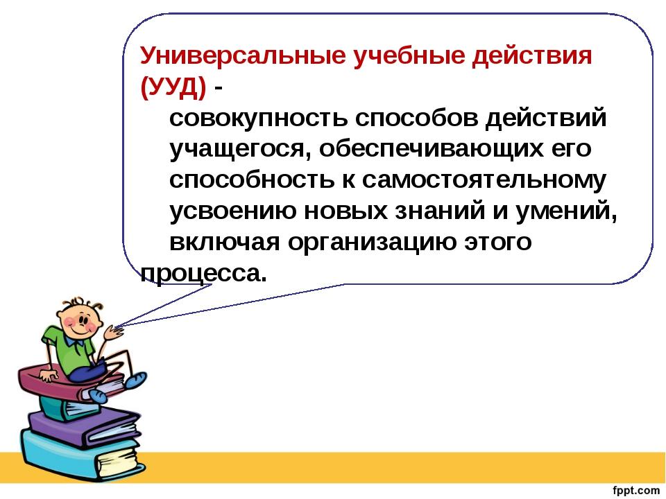 Универсальные учебные действия (УУД) - совокупность способов действий учащег...