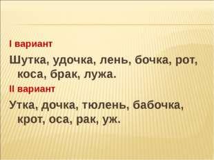 I вариант Шутка, удочка, лень, бочка, рот, коса, брак, лужа. II вариант Утка