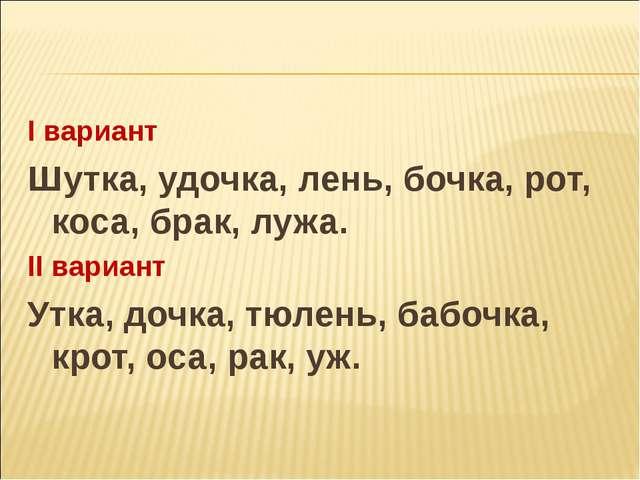 I вариант Шутка, удочка, лень, бочка, рот, коса, брак, лужа. II вариант Утка...