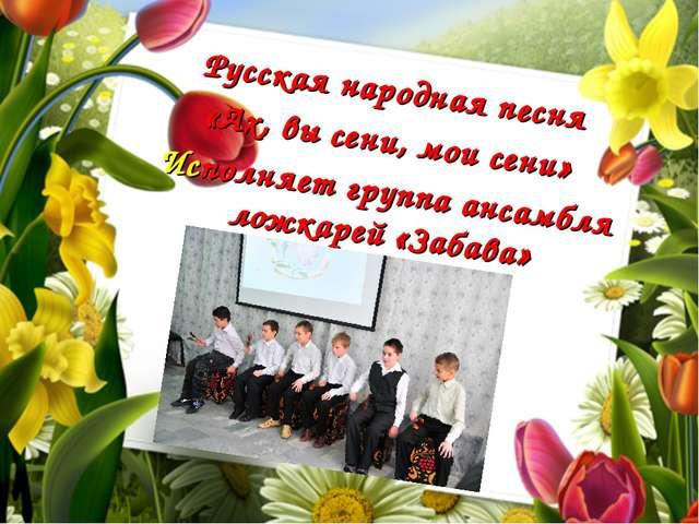 додо Русская народная песня «Ах, вы сени, мои сени» Исполняет группа ансамбля...